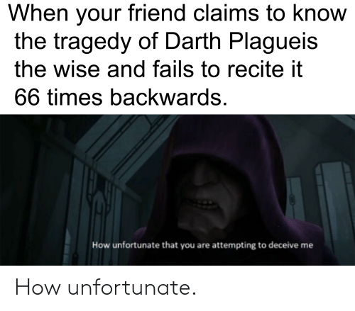 How, Darth, and Friend: When your friend claims to know  the tragedy of Darth Plagueis  the wise and fails to recite it  66 times backwards.  How unfortunate that you are attempting to deceive me How unfortunate.