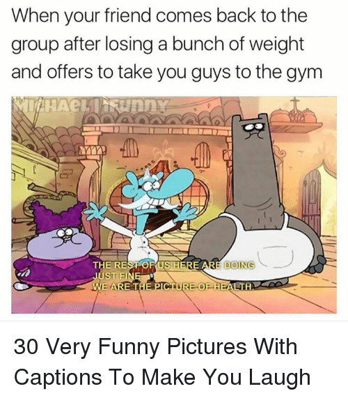 Funny, Gym, and Pictures: When your friend comes back to the  group after losing a bunch of weight  and offers to take you guys to the gym  THE REST OR USIHERE 30 Very Funny Pictures With Captions To Make You Laugh
