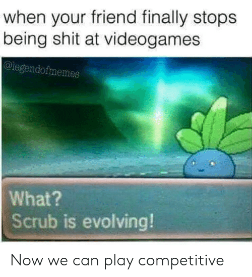 Shit, Can, and Friend: when your friend finally stops  being shit at videogames  @legendofmemes  What?  Scrub is evolving! Now we can play competitive