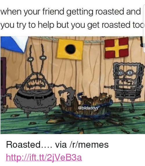 """You Get Roasted: when your friend getting roasted and  you try to help but you get roasted too  @bildaddyy <p>Roasted&hellip;. via /r/memes <a href=""""http://ift.tt/2jVeB3a"""">http://ift.tt/2jVeB3a</a></p>"""