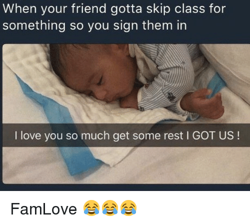 skipping class: When your friend gotta skip class for  something so you sign them in  I love you so much get some rest l GOT US FamLove 😂😂😂