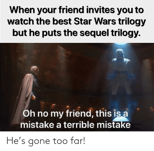 Far: When your friend invites you to  watch the best Star Wars trilogy  but he puts the sequel trilogy.  Oh no my friend, this is a  mistake a terrible mistake He's gone too far!