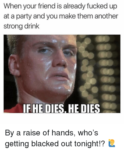 Memes, Party, and Blacked: When your friend is already fucked up  at a party and you make them another  strong drink  IFHE DIES, HE DIES By a raise of hands, who's getting blacked out tonight!? 🙋‍♂️