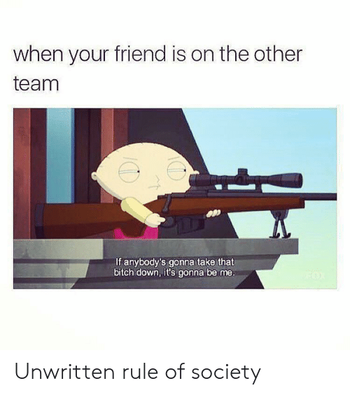 When Your Friend: when your friend is on the other  team  If anybody's gonna take that  bitch down, it's gonna be me. Unwritten rule of society