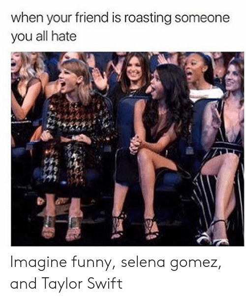When Your Friend: when your friend is roasting someone  you all hate Imagine funny, selena gomez, and Taylor Swift