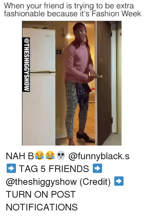 Nah B: When your friend is trying to be extra  fashionable because it's Fashion Week NAH B😂😂💀 @funnyblack.s ➡️ TAG 5 FRIENDS ➡️ @theshiggyshow (Credit) ➡️ TURN ON POST NOTIFICATIONS