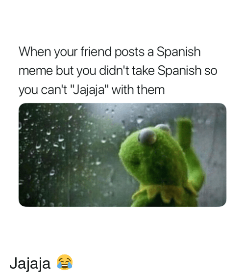 "Meme, Spanish, and Friend: When your friend posts a Spanish  meme but you didn't take Spanish so  you can't Jajaja"" with them Jajaja 😂"