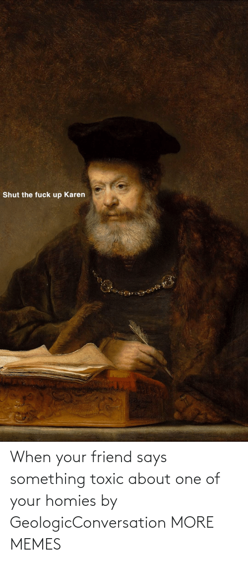 homies: When your friend says something toxic about one of your homies by GeologicConversation MORE MEMES