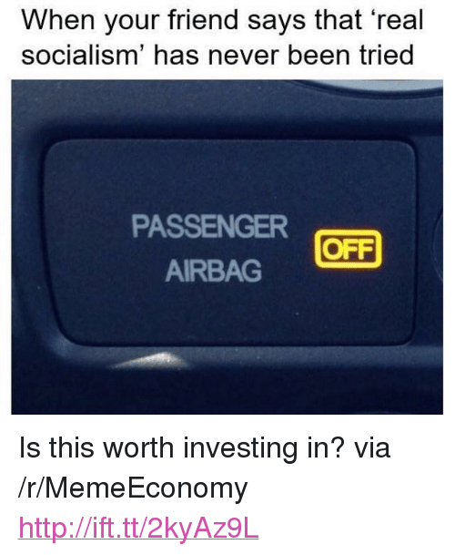 """airbag: When your friend says that 'real  socialism' has never been tried  PASSENGER  AIRBAG  OFF <p>Is this worth investing in? via /r/MemeEconomy <a href=""""http://ift.tt/2kyAz9L"""">http://ift.tt/2kyAz9L</a></p>"""