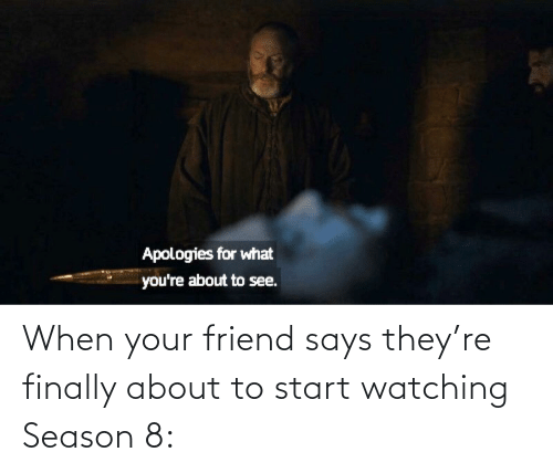 When Your Friend: When your friend says they're finally about to start watching Season 8:
