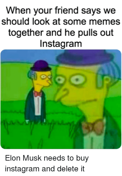 Delete It: When your friend says we  should look at some memes  together and he pulls out  Instagram Elon Musk needs to buy instagram and delete it