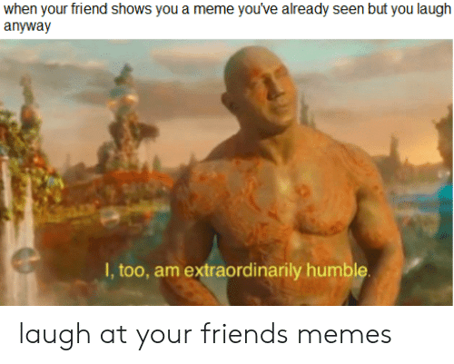 Friends, Meme, and Memes: when your friend shows you a meme you've already seen but you laugh  anyway  I, too, am extraordinarily humble laugh at your friends memes