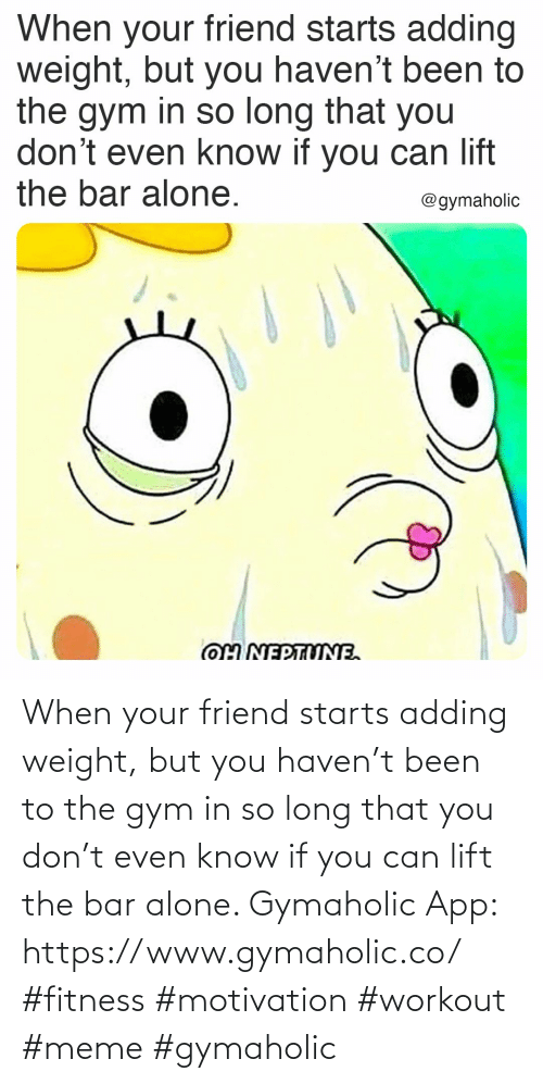 You Can: When your friend starts adding weight, but you haven't been to the gym in so long that you don't even know if you can lift the bar alone.  Gymaholic App: https://www.gymaholic.co/  #fitness #motivation #workout #meme #gymaholic