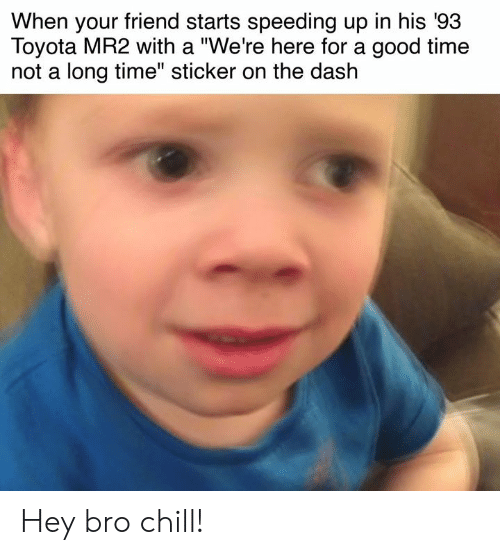 """Cars, Chill, and Toyota: When your friend starts speeding up in his '93  Toyota MR2 with a """"We're here for a good time  not a long time"""" sticker on the dash Hey bro chill!"""
