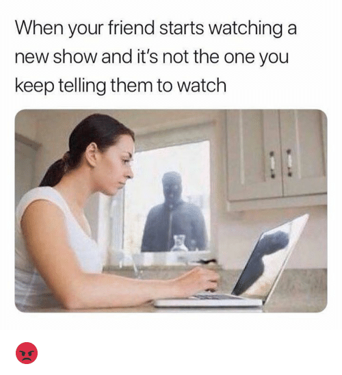 Dank, Watch, and 🤖: When your friend starts watching a  new show and it's not the one you  keep telling them to watch 😡