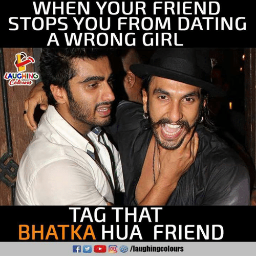 Hua: WHEN YOUR FRIEND  STOPS YOU FROM DATING  A WRONG GIRL  AUGHING  TAG THAT  BHATKA HUA FRIEND  f/laughingcolours