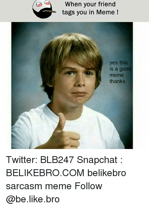 Meme Thanks: When your friend  tags you in Meme  yes this  s a goo  meme  thanks Twitter: BLB247 Snapchat : BELIKEBRO.COM belikebro sarcasm meme Follow @be.like.bro