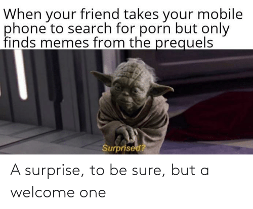 Search: When your friend takes your mobile  phone to search for porn but only  finds memes from the prequels  Surprised? A surprise, to be sure, but a welcome one