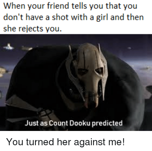 against me: When your friend tells you that you  don't have a shot with a girl and then  she rejects you  Just as Count Dooku predicted You turned her against me!