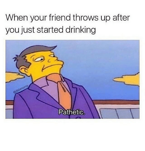 Patheticness: When your friend throws up after  you just started drinking  Pathetic