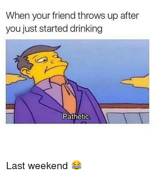 Patheticness: When your friend throws up after  you just started drinking  Pathetic Last weekend 😂