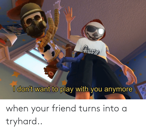 When Your Friend: when your friend turns into a tryhard..