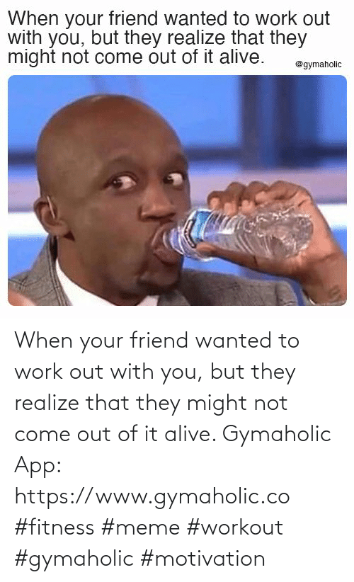 realize: When your friend wanted to work out with you, but they realize that they might not come out of it alive.  Gymaholic App: https://www.gymaholic.co  #fitness #meme #workout #gymaholic #motivation