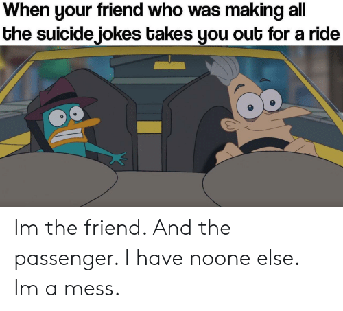 When Your Friend: When your friend who was making all  the suicide jokes takes you out for a ride Im the friend. And the passenger. I have noone else. Im a mess.