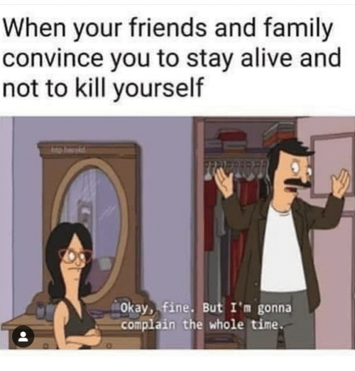 Alive, Family, and Friends: When your friends and family  convince you to stay alive and  not to kill yourself  Okay, fine. But I'm gonna  complain the whole time.