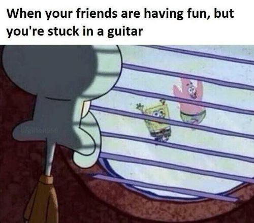 Guitar: When your friends are having fun, but  you're stuck in a guitar  Wrieilkbiuse