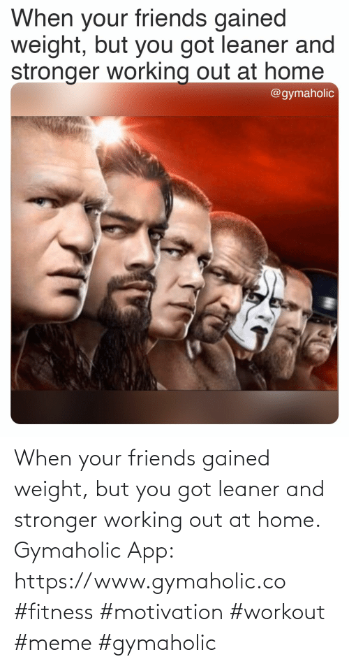 Fitness: When your friends gained weight, but you got leaner and stronger working out at home.  Gymaholic App: https://www.gymaholic.co  #fitness #motivation #workout #meme #gymaholic