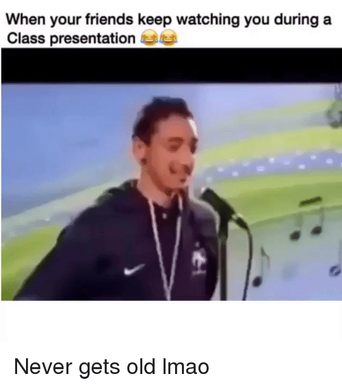 Friends, Funny, and Lmao: When your friends keep watching you during a  Class presentatione Never gets old lmao
