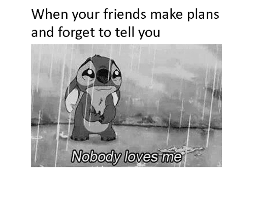 nobody love: When your friends make plans  and forget to tell you  Nobody loves me