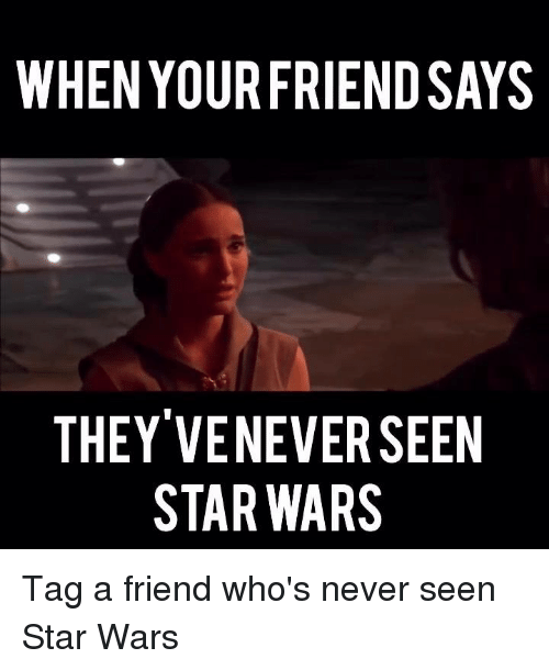 when your friendsays they veneverseen star wars tag a friend 7191626 when your friendsays they veneverseen star wars tag a friend who's
