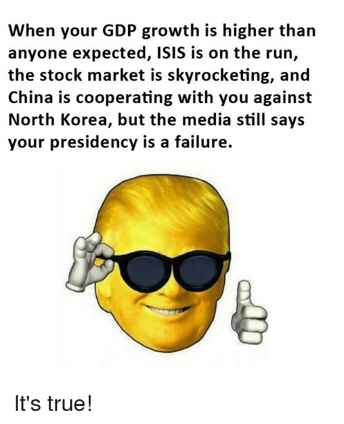 Isis, Memes, and North Korea: When your GDP growth is higher than  anyone expected, ISIS is on the run,  the stock market is skyrocketing, and  China is cooperating with you against  North Korea, but the media still says  your presidency is a failure. It's true!