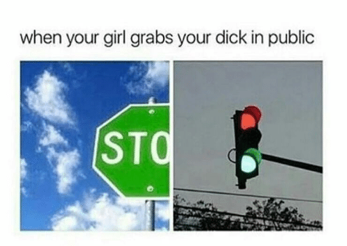 Dick, Girl, and Your Girl: when your girl grabs your dick in public  STQ