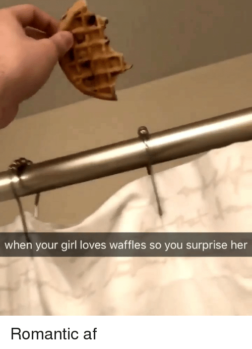 waffles: when your girl loves waffles so you surprise her Romantic af