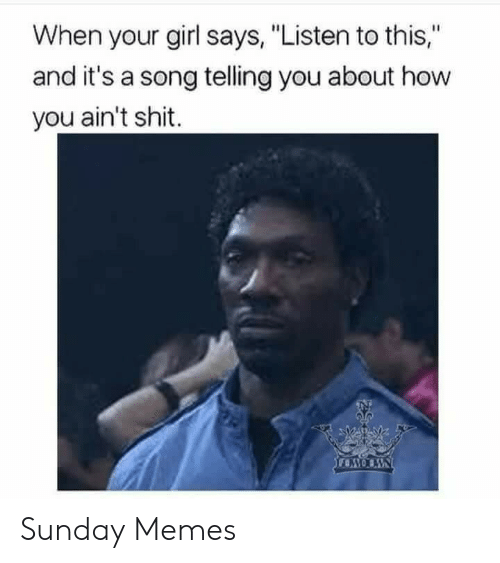 "Memes, Shit, and Girl: When your girl says, ""Listen to this,""  and it's a song telling you about how  you ain't shit. Sunday Memes"