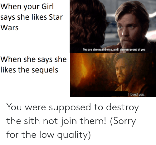 Sith, Sorry, and Star Wars: When your Girl  says she likes Star  Wars  You are strong and wise, and l am very proud of you  When she says she  likes the sequels  I loved you You were supposed to destroy the sith not join them! (Sorry for the low quality)