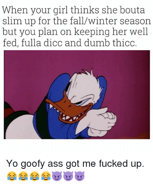 Ass, Fall, and Winter: When your girl thinks she bouta  slim up for the fall/winter season  but you plan on keeping her well  fed, fulla dicc and dumnb thicc. Yo goofy ass got me fucked up. 😂😂😂😂😈😈😈
