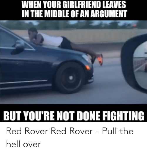 Reddit, The Middle, and Girlfriend: WHEN YOUR GIRLFRIEND LEAVES  IN THE MIDDLE OF AN ARGUMENT  BUT YOU'RE NOT DONE FIGHTING Red Rover Red Rover - Pull the hell over