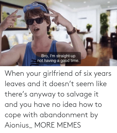 cope: When your girlfriend of six years leaves and it doesn't seem like there's anyway to salvage it and you have no idea how to cope with abandonment by Aionius_ MORE MEMES