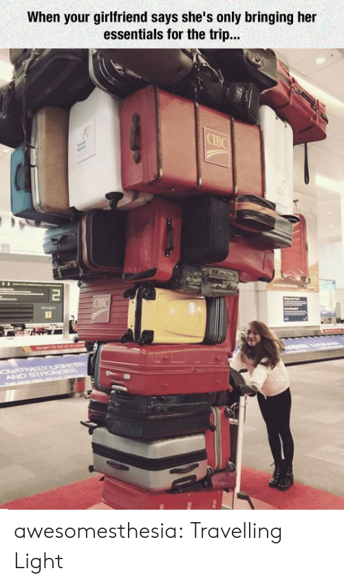 essentials: When your girlfriend says she's only bringing her  essentials for the trip...  CIBC  Tu  CIBC  ags  ONATIVELY GTER  AND STPONGEP  m L . awesomesthesia:  Travelling Light