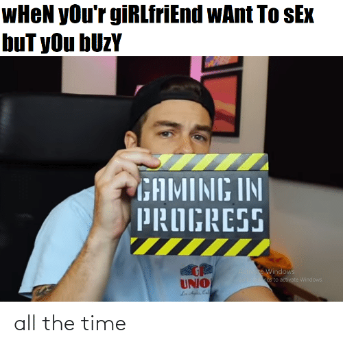 Activate Windows: WHEN yOu'r giRLfriEnd wAnt To sEx  buT yOu bUzY  GAMING IN  PROGRESS  Activate Windows  Go ngs to activate Windows.  UNIO  Ln dyles, Cal all the time