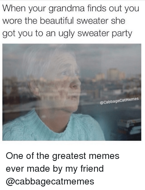 ugly sweater: When your grandma finds out you  wore the beautiful sweater she  got you to an ugly sweater party  acabbageCatMemes One of the greatest memes ever made by my friend @cabbagecatmemes