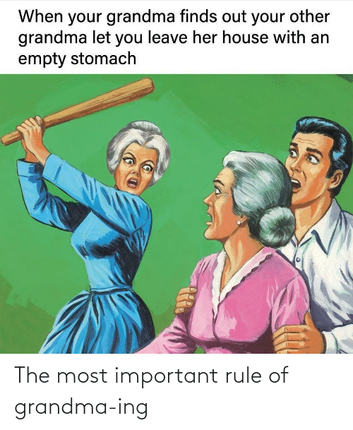 Empty Stomach: When your grandma finds out your other  grandma let you leave her house with an  empty stomach The most important rule of grandma-ing