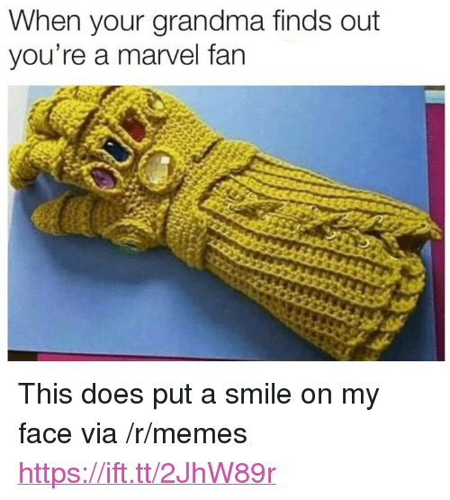 "Grandma, Memes, and Marvel: When your grandma finds out  you're a marvel fan <p>This does put a smile on my face via /r/memes <a href=""https://ift.tt/2JhW89r"">https://ift.tt/2JhW89r</a></p>"