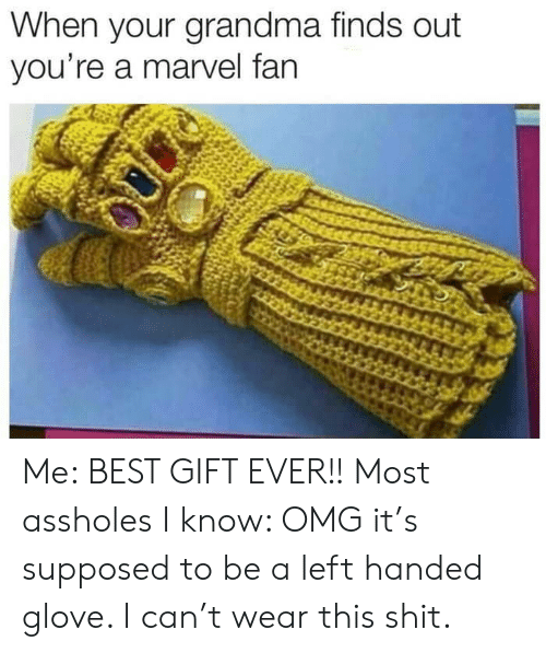 Grandma, Omg, and Shit: When your grandma finds out  you're a marvel fan Me: BEST GIFT EVER!!  Most assholes I know: OMG it's supposed to be a left handed glove. I can't wear this shit.