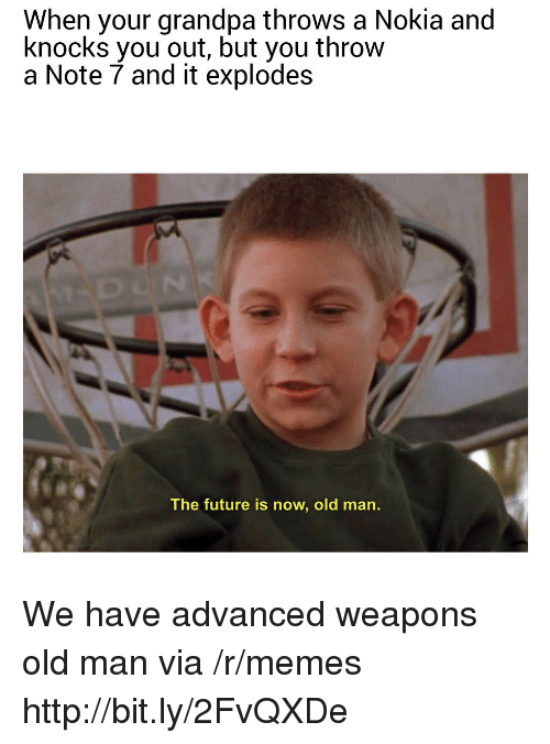 Note 7: When your grandpa throws a Nokia and  knocks you out, but you throw  a Note 7 and it explodes  The future is now, old man. We have advanced weapons old man via /r/memes http://bit.ly/2FvQXDe