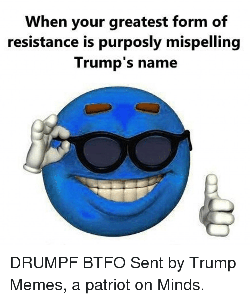 Senting: When your greatest form of  resistance is purposly mispelling  Trump's name DRUMPF BTFO   Sent by Trump Memes, a patriot on Minds.